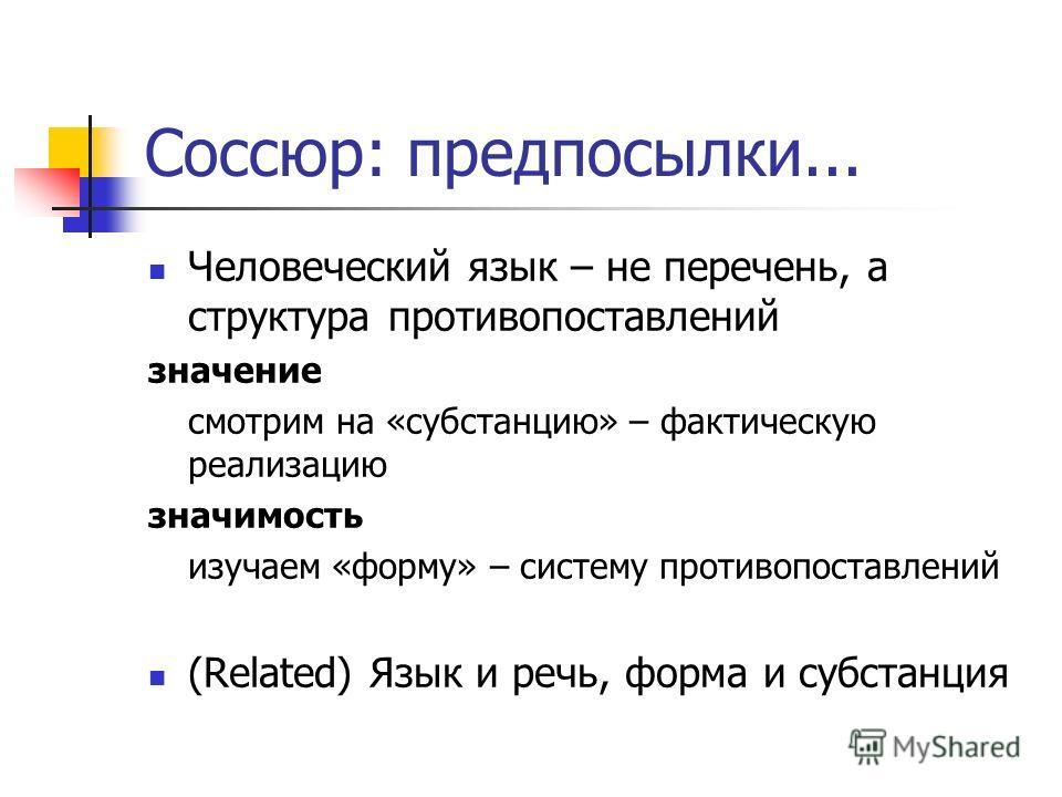 Соссюр: предпосылки... Человеческий язык – не перечень, а структура противопоставлений значение смотрим на «субстанцию» – фактическую реализацию значимость изучаем «форму» – систему противопоставлений (Related) Язык и речь, форма и субстанция