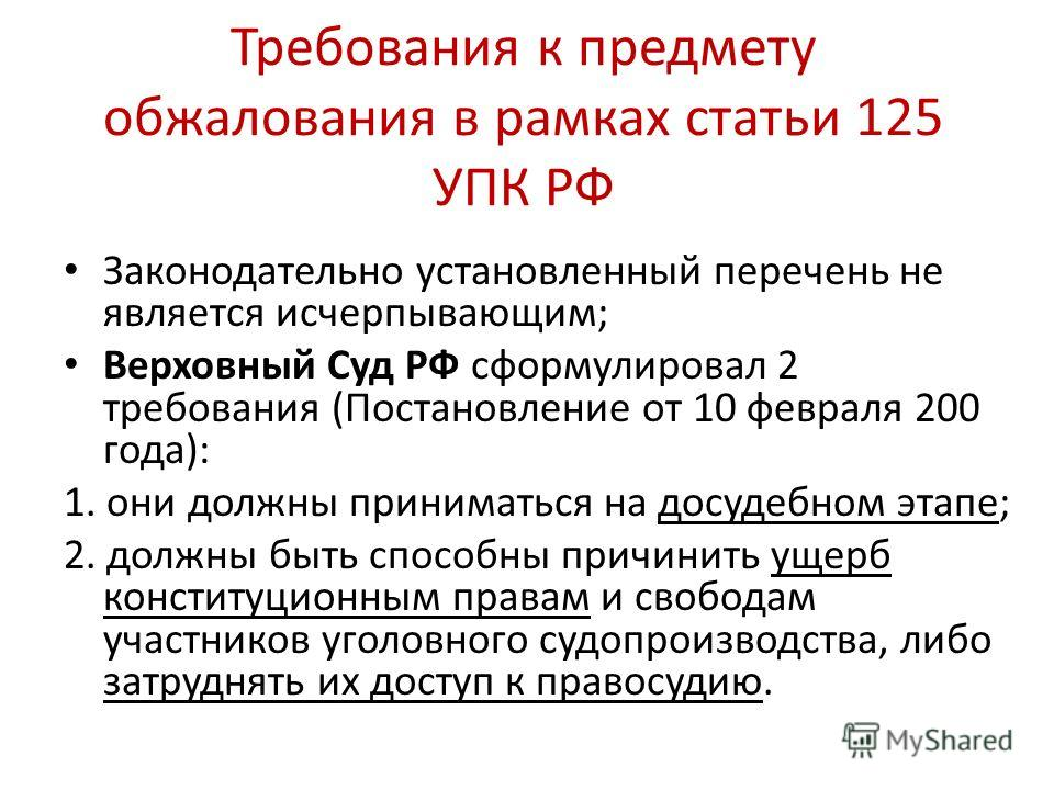 Требования к предмету обжалования в рамках статьи 125 УПК РФ Законодательно установленный перечень не является исчерпывающим; Верховный Суд РФ сформулировал 2 требования (Постановление от 10 февраля 200 года): 1. они должны приниматься на досудебном