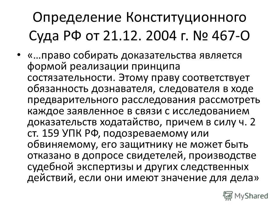 Определение Конституционного Суда РФ от 21.12. 2004 г. 467-О «…право собирать доказательства является формой реализации принципа состязательности. Этому праву соответствует обязанность дознавателя, следователя в ходе предварительного расследования ра