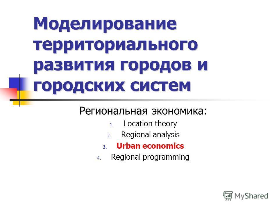 Моделирование территориального развития городов и городских систем Региональная экономика: 1. Location theory 2. Regional analysis 3. Urban economics 4. Regional programming