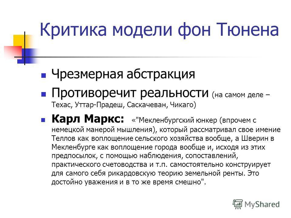 Критика модели фон Тюнена Чрезмерная абстракция Противоречит реальности (на самом деле – Техас, Уттар-Прадеш, Саскачеван, Чикаго) Карл Маркс: «