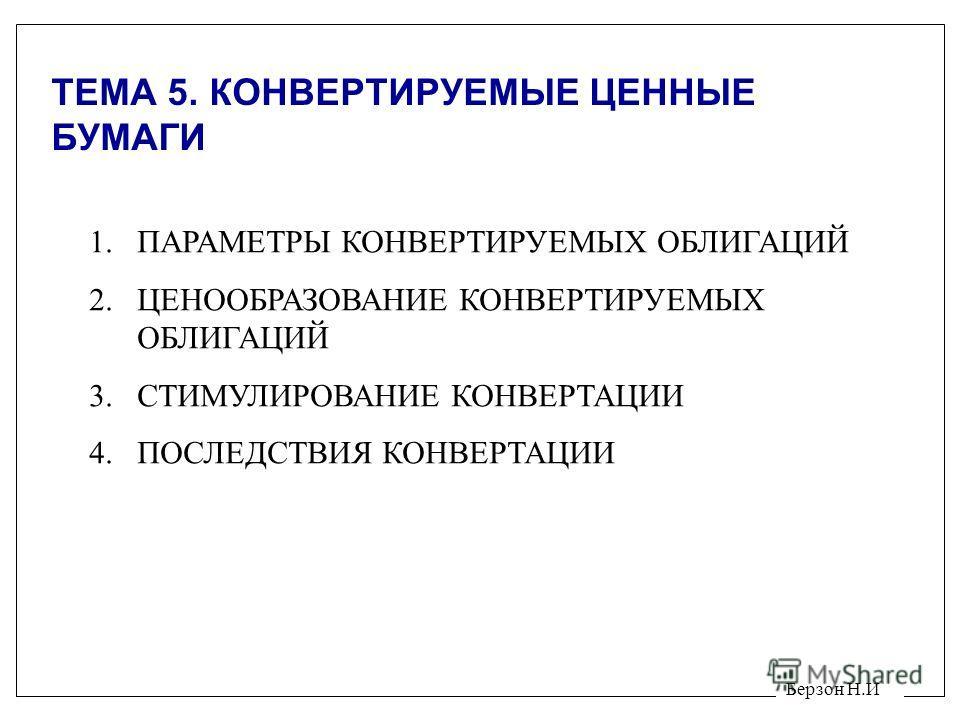 Берзон Н.И ТЕМА 5. КОНВЕРТИРУЕМЫЕ ЦЕННЫЕ БУМАГИ 1.ПАРАМЕТРЫ КОНВЕРТИРУЕМЫХ ОБЛИГАЦИЙ 2.ЦЕНООБРАЗОВАНИЕ КОНВЕРТИРУЕМЫХ ОБЛИГАЦИЙ 3.СТИМУЛИРОВАНИЕ КОНВЕРТАЦИИ 4.ПОСЛЕДСТВИЯ КОНВЕРТАЦИИ