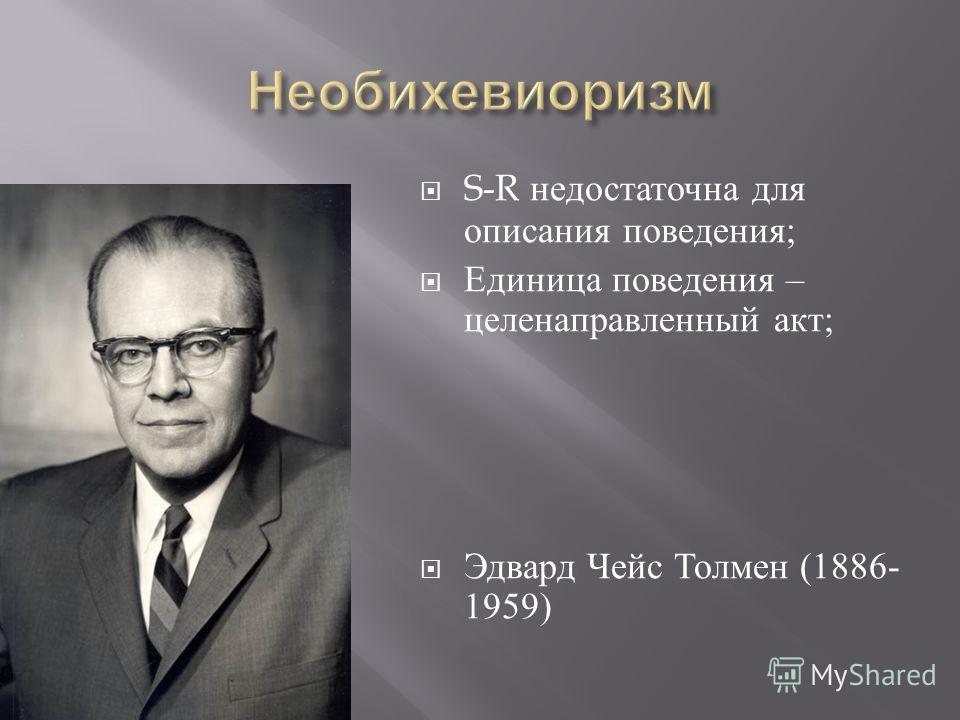 S-R недостаточна для описания поведения ; Единица поведения – целенаправленный акт ; Эдвард Чейс Толмен (1886- 1959)