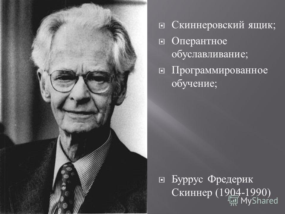 Скиннеровский ящик ; Оперантное обуславливание ; Программированное обучение ; Буррус Фредерик Скиннер (1904-1990)