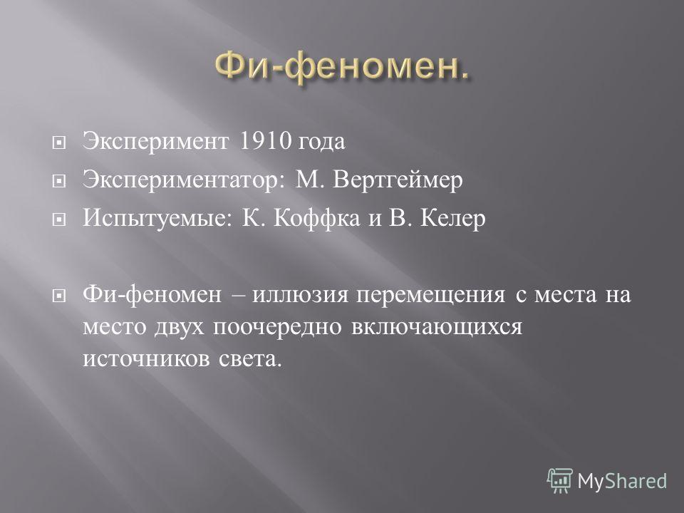 Эксперимент 1910 года Экспериментатор : М. Вертгеймер Испытуемые : К. Коффка и В. Келер Фи - феномен – иллюзия перемещения с места на место двух поочередно включающихся источников света.