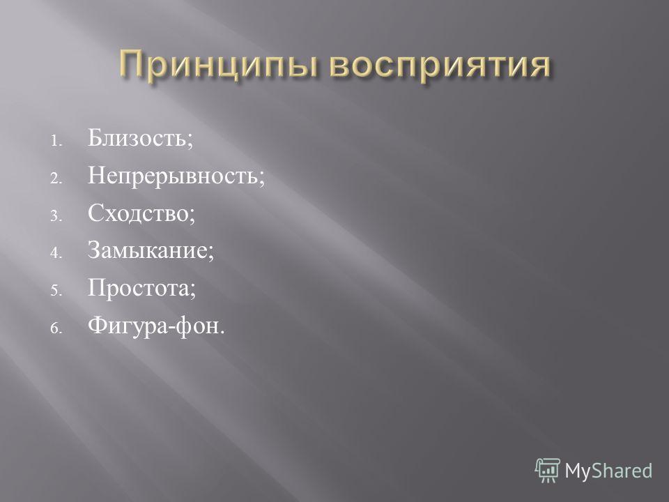 1. Близость ; 2. Непрерывность ; 3. Сходство ; 4. Замыкание ; 5. Простота ; 6. Фигура - фон.