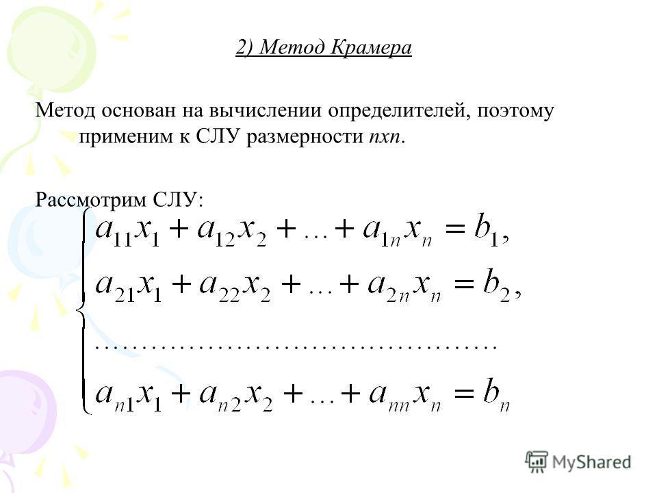 2) Метод Крамера Метод основан на вычислении определителей, поэтому применим к СЛУ размерности nxn. Рассмотрим СЛУ: