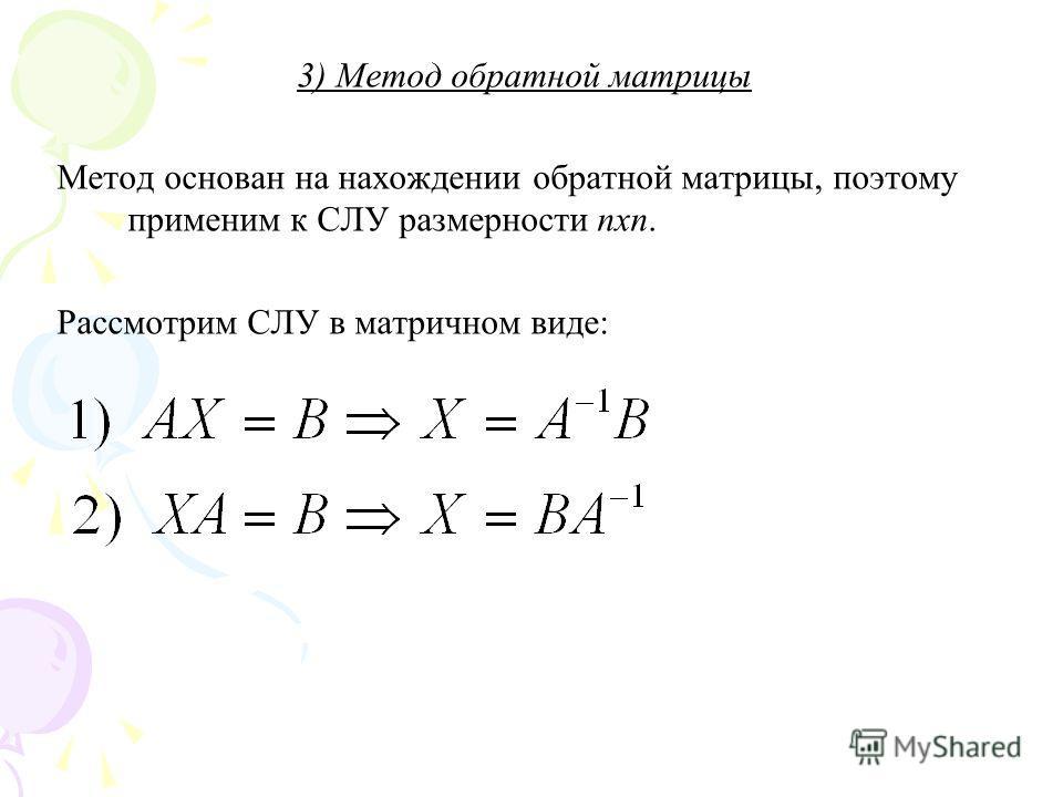 3) Метод обратной матрицы Метод основан на нахождении обратной матрицы, поэтому применим к СЛУ размерности nxn. Рассмотрим СЛУ в матричном виде: