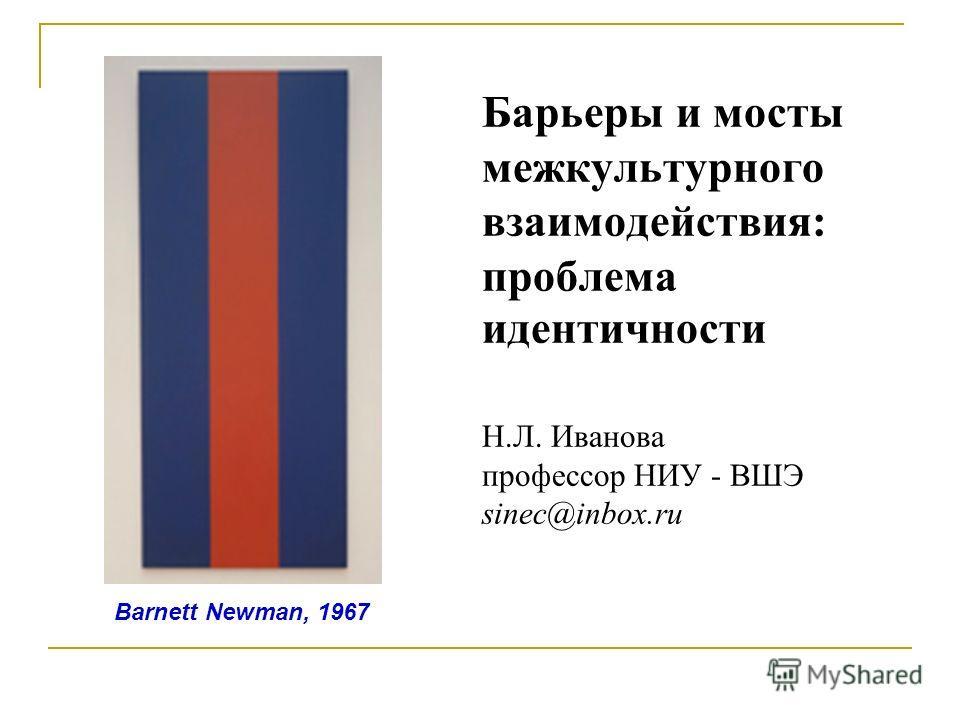 Барьеры и мосты межкультурного взаимодействия: проблема идентичности Н.Л. Иванова профессор НИУ - ВШЭ sinec@inbox.ru Barnett Newman, 1967