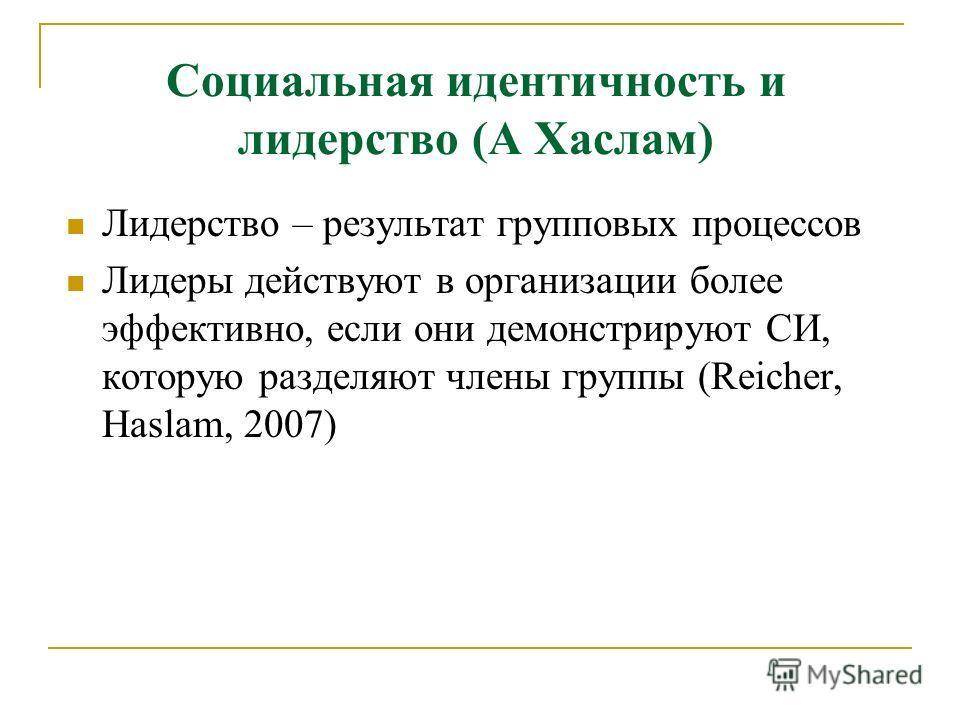 Социальная идентичность и лидерство (А Хаслам) Лидерство – результат групповых процессов Лидеры действуют в организации более эффективно, если они демонстрируют СИ, которую разделяют члены группы (Reicher, Haslam, 2007)
