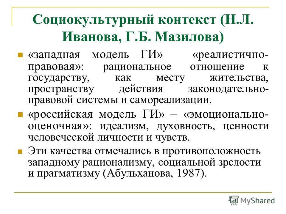 Социокультурный контекст (Н.Л. Иванова, Г.Б. Мазилова) «западная модель ГИ» – «реалистично- правовая» : рациональное отношение к государству, как месту жительства, пространству действия законодательно- правовой системы и самореализации. «российская м