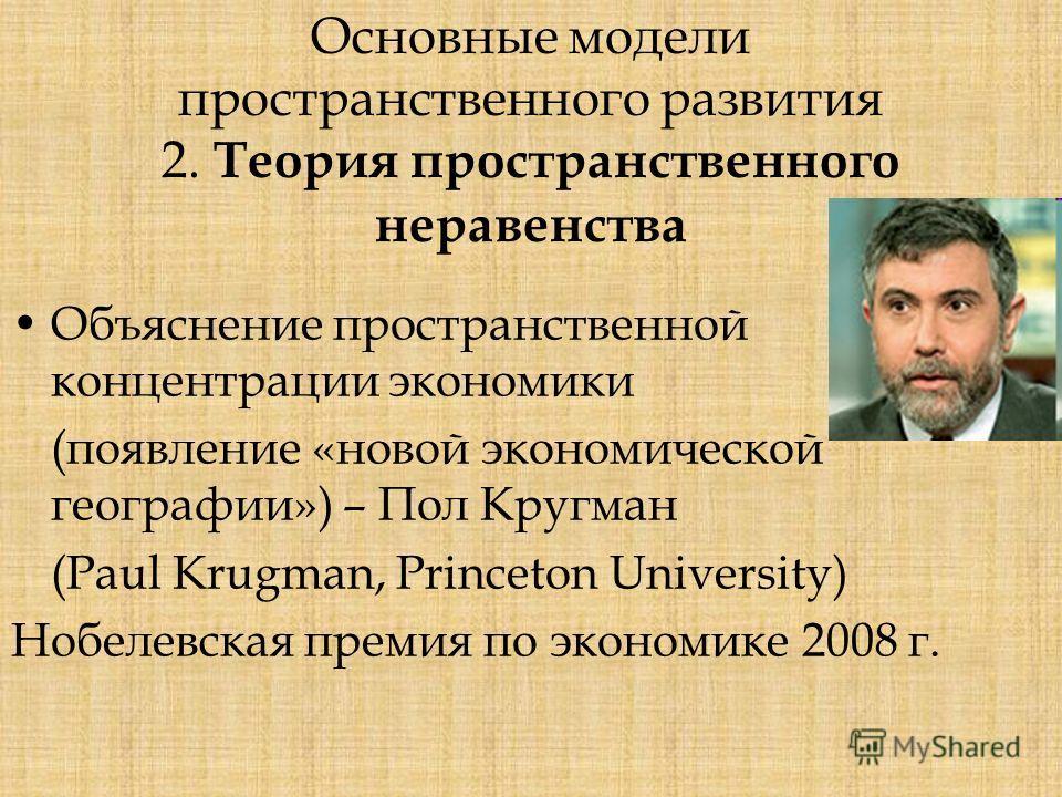 Основные модели пространственного развития 2. Теория пространственного неравенства Объяснение пространственной концентрации экономики (появление «новой экономической географии») – Пол Кругман (Paul Krugman, Princeton University) Нобелевская премия по