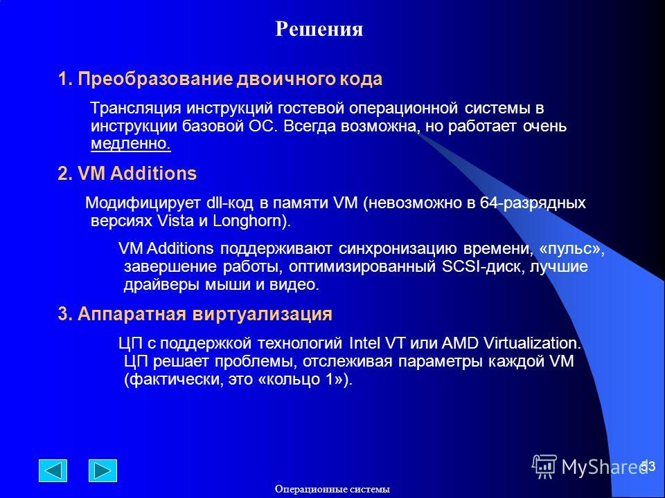 Операционные системы 53 Решения 1. Преобразование двоичного кода Трансляция инструкций гостевой операционной системы в инструкции базовой ОС. Всегда возможна, но работает очень медленно. 2. VM Additions Модифицирует dll-код в памяти VM (невозможно в