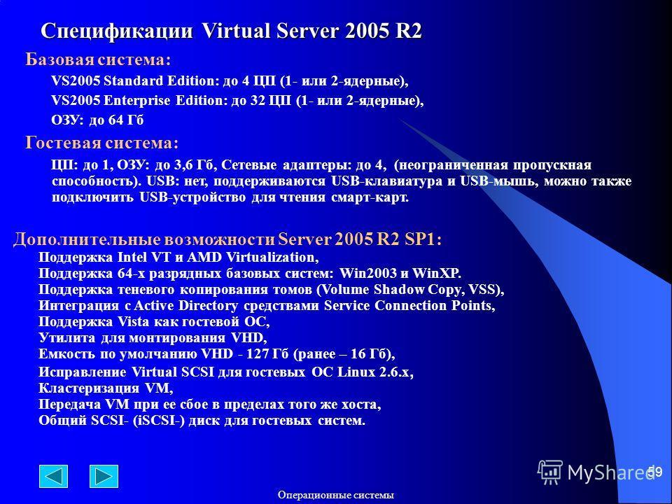 Операционные системы 59 Спецификации Virtual Server 2005 R2 Базовая система: VS2005 Standard Edition: до 4 ЦП (1- или 2-ядерные), VS2005 Enterprise Edition: до 32 ЦП (1- или 2-ядерные), ОЗУ: до 64 Гб Гостевая система: ЦП: до 1, ОЗУ: до 3,6 Гб, Сетевы