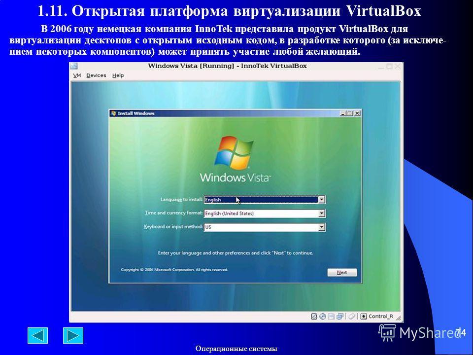 Операционные системы 74 В 2006 году немецкая компания InnoTek представила продукт VirtualBox для виртуализации десктопов с открытым исходным кодом, в разработке которого (за исключе- нием некоторых компонентов) может принять участие любой желающий. 1