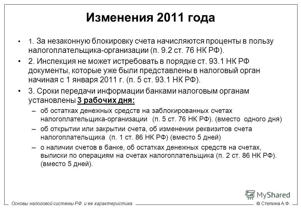 Основы налоговой системы РФ и ее характеристика Степина А.Ф. Изменения 2011 года 1. За незаконную блокировку счета начисляются проценты в пользу налогоплательщика-организации (п. 9.2 ст. 76 НК РФ). 2. Инспекция не может истребовать в порядке ст. 93.1