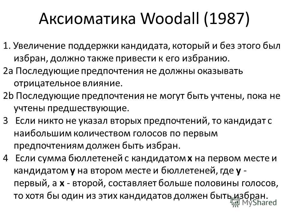 Аксиоматика Woodall (1987) 1. Увеличение поддержки кандидата, который и без этого был избран, должно также привести к его избранию. 2a Последующие предпочтения не должны оказывать отрицательное влияние. 2b Последующие предпочтения не могут быть учтен
