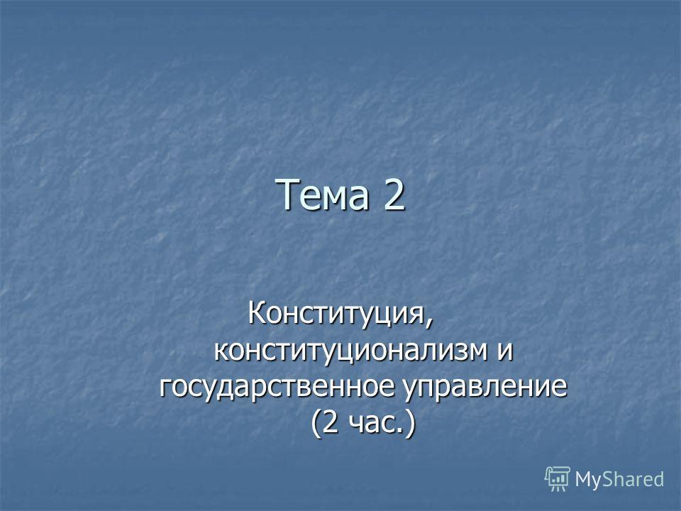 Тема 2 Конституция, конституционализм и государственное управление (2 час.)