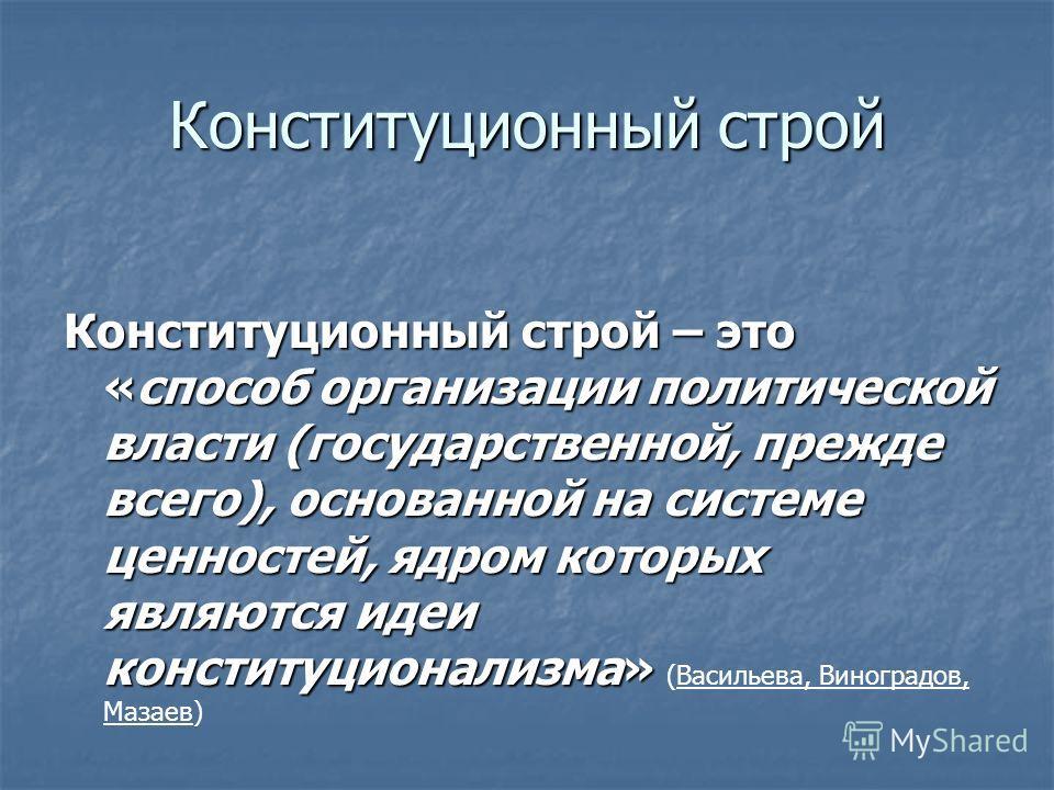 Конституционный строй Конституционный строй – это «способ организации политической власти (государственной, прежде всего), основанной на системе ценностей, ядром которых являются идеи конституционализма» Конституционный строй – это «способ организаци