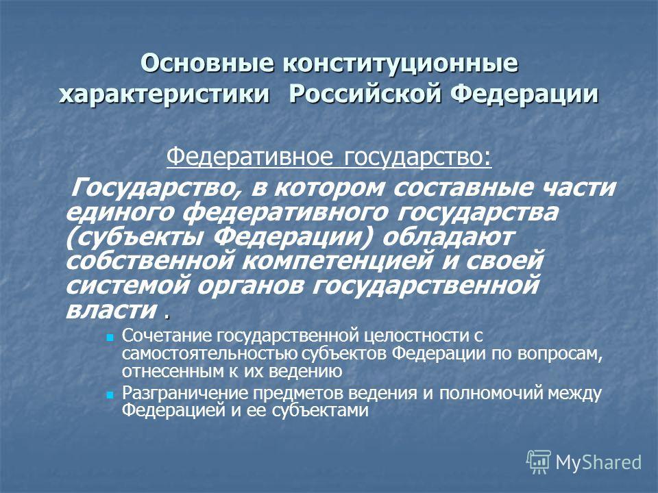 Основные конституционные характеристики Российской Федерации Федеративное государство:. Государство, в котором составные части единого федеративного государства (субъекты Федерации) обладают собственной компетенцией и своей системой органов государст
