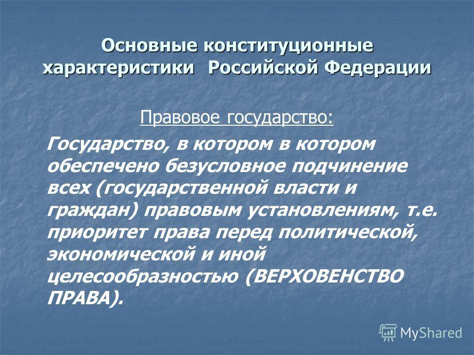 Основные конституционные характеристики Российской Федерации Правовое государство: Государство, в котором в котором обеспечено безусловное подчинение всех (государственной власти и граждан) правовым установлениям, т.е. приоритет права перед политичес