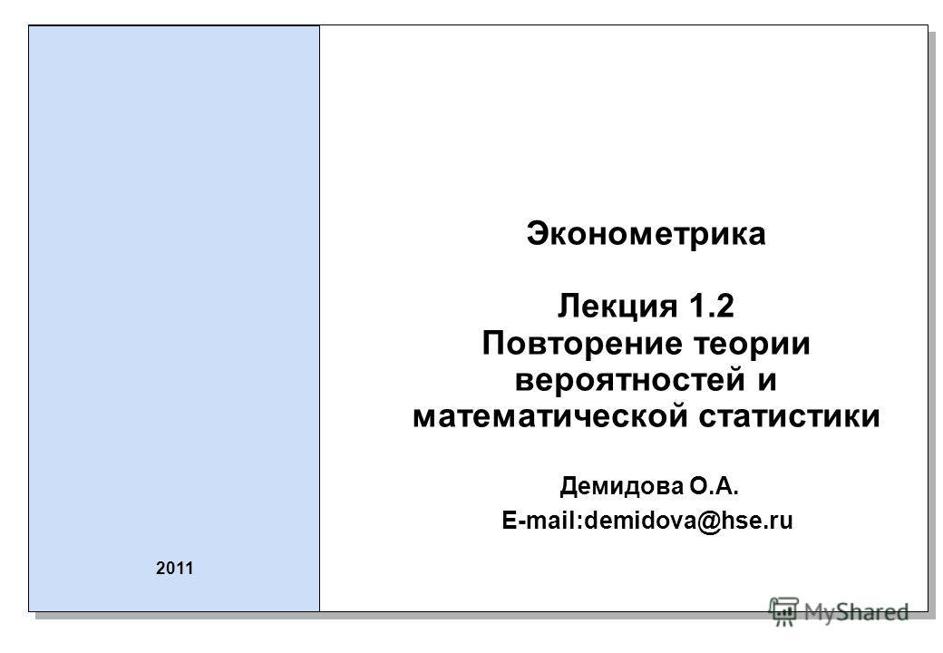 Эконометрика Лекция 1.2 Повторение теории вероятностей и математической статистики Демидова О.А. E-mail:demidova@hse.ru 2011
