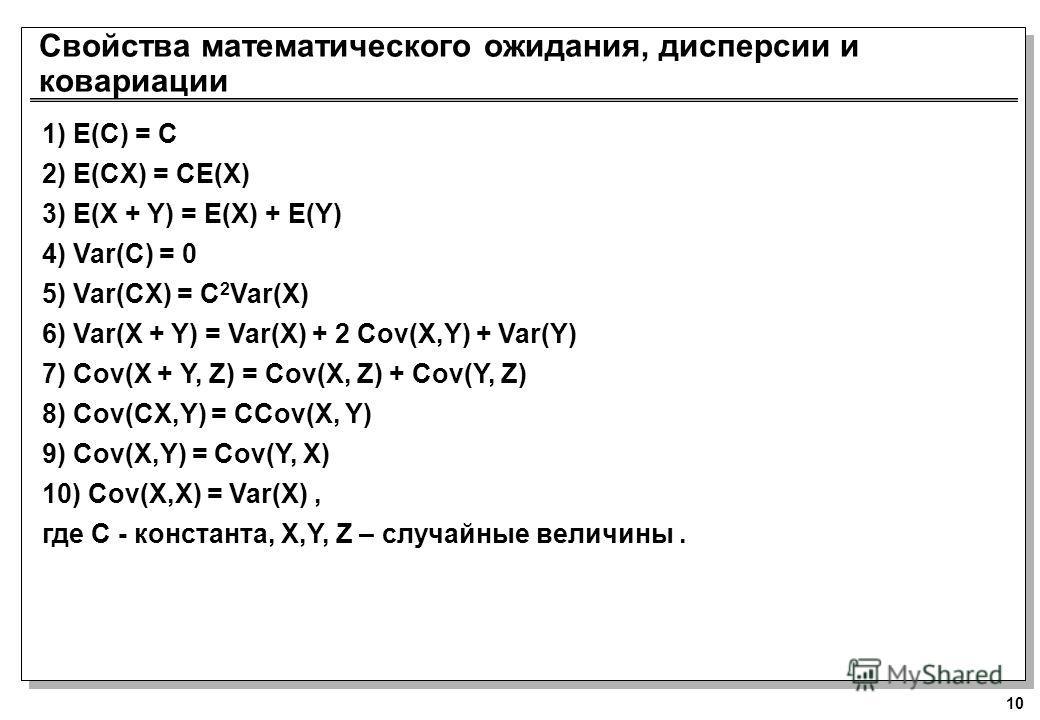 10 Свойства математического ожидания, дисперсии и ковариации 1) E(C) = C 2) E(CX) = CE(X) 3) E(X + Y) = E(X) + E(Y) 4) Var(C) = 0 5) Var(CX) = C 2 Var(X) 6) Var(X + Y) = Var(X) + 2 Cov(X,Y) + Var(Y) 7) Cov(X + Y, Z) = Cov(X, Z) + Cov(Y, Z) 8) Cov(CX,