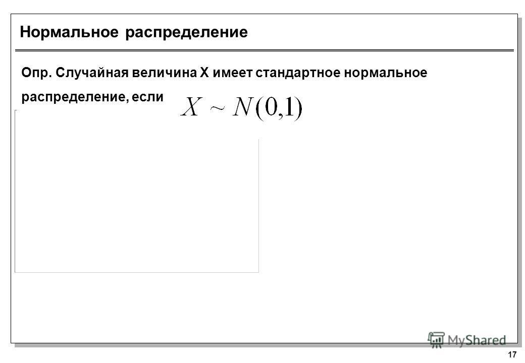 17 Нормальное распределение Опр. Случайная величина Х имеет стандартное нормальное распределение, если