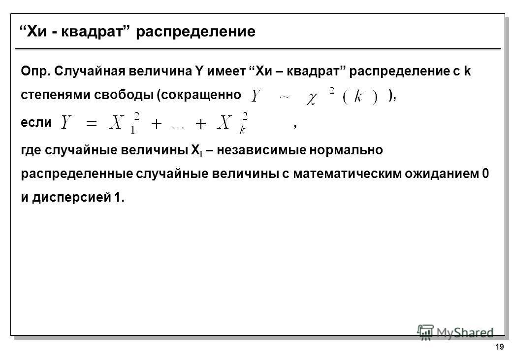 19 Хи - квадрат распределение Опр. Случайная величина Y имеет Хи – квадрат распределение с k степенями свободы (сокращенно ), если, где случайные величины X i – независимые нормально распределенные случайные величины с математическим ожиданием 0 и ди