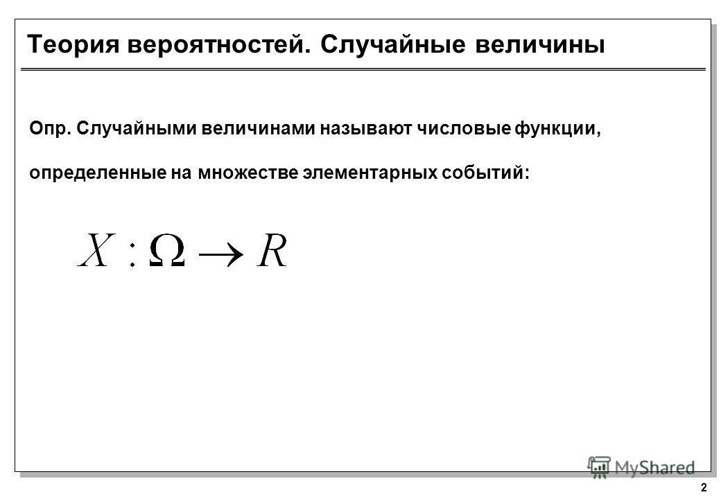 2 Теория вероятностей. Случайные величины Опр. Случайными величинами называют числовые функции, определенные на множестве элементарных событий: