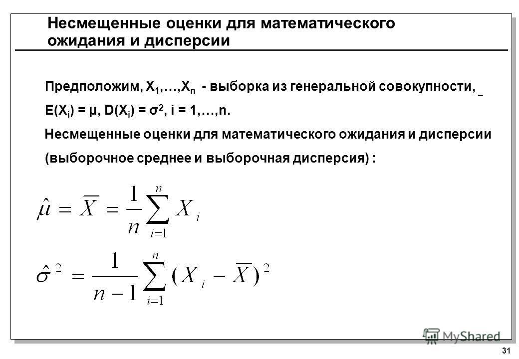 31 Несмещенные оценки для математического ожидания и дисперсии Предположим, X 1,…,X n - выборка из генеральной совокупности, _ E(X i ) = μ, D(X i ) = σ 2, i = 1,…,n. Несмещенные оценки для математического ожидания и дисперсии (выборочное среднее и вы