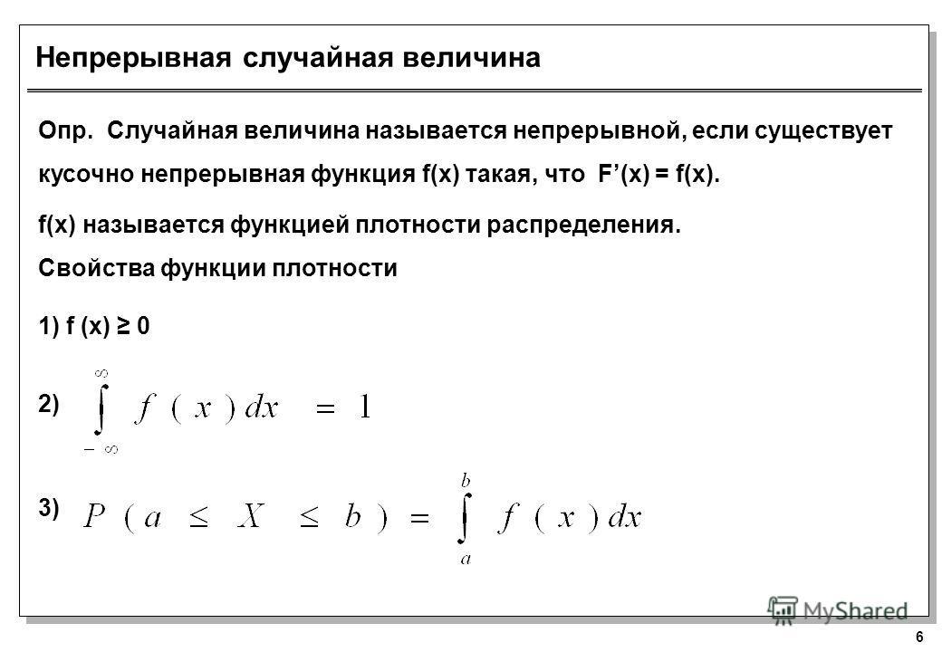 6 Непрерывная случайная величина Опр. Случайная величина называется непрерывной, если существует кусочно непрерывная функция f(x) такая, что F(x) = f(x). f(x) называется функцией плотности распределения. Свойства функции плотности 1) f (x) 0 2) 3)