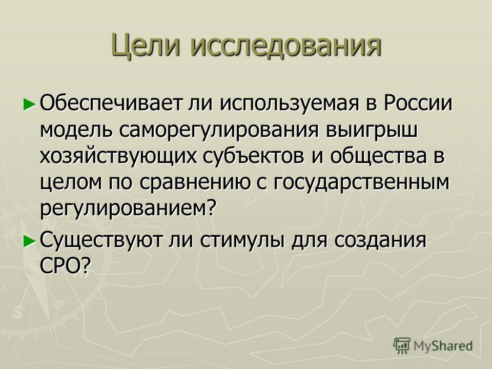 Цели исследования Обеспечивает ли используемая в России модель саморегулирования выигрыш хозяйствующих субъектов и общества в целом по сравнению с государственным регулированием? Обеспечивает ли используемая в России модель саморегулирования выигрыш