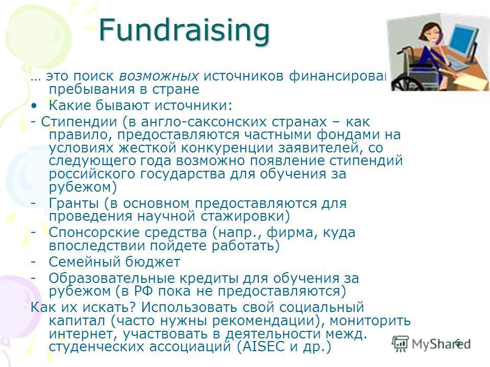 6 Fundraising … это поиск возможных источников финансирования пребывания в стране Какие бывают источники: - Стипендии (в англо-саксонских странах – как правило, предоставляются частными фондами на условиях жесткой конкуренции заявителей, со следующег
