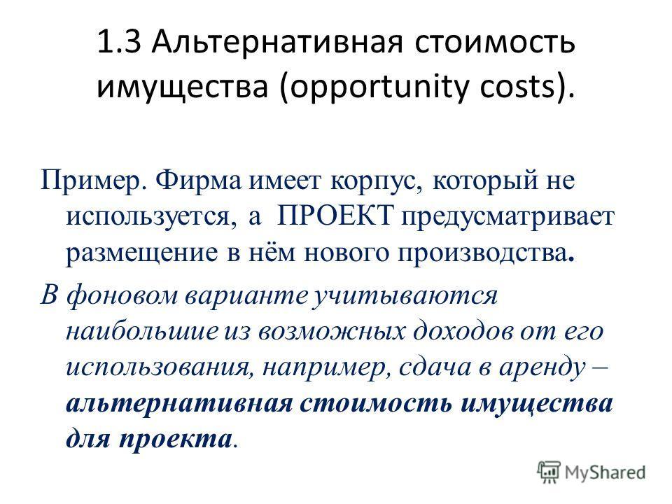 1.3 Альтернативная стоимость имущества (opportunity costs). Пример. Фирма имеет корпус, который не используется, а ПРОЕКТ предусматривает размещение в нём нового производства. В фоновом варианте учитываются наибольшие из возможных доходов от его испо