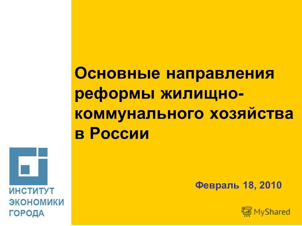 ИНСТИТУТ ЭКОНОМИКИ ГОРОДА Основные направления реформы жилищно- коммунального хозяйства в России Февраль 18, 2010