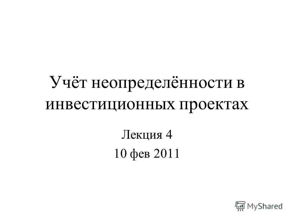 Учёт неопределённости в инвестиционных проектах Лекция 4 10 фев 2011