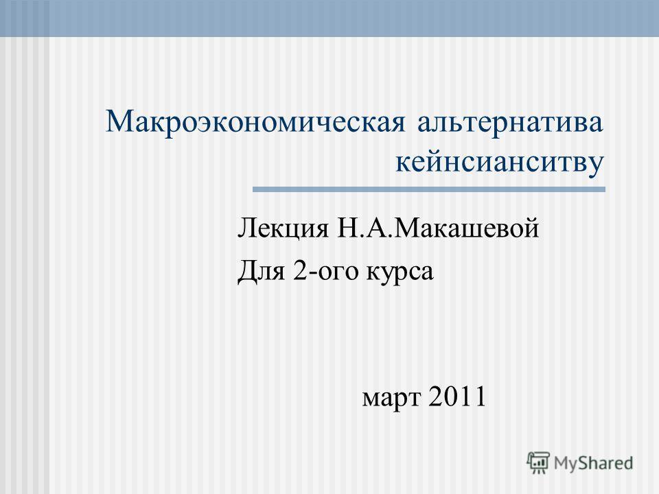 Макроэкономическая альтернатива кейнсианситву Лекция Н.А.Макашевой Для 2-ого курса март 2011