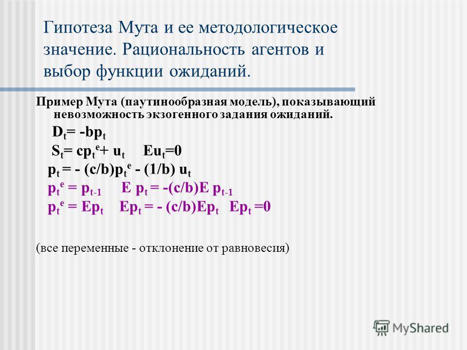 Пример Мута (паутинообразная модель), показывающий невозможность экзогенного задания ожиданий. D t = -bp t S t = cp t e + u t Eu t =0 p t = - (c/b)p t e - (1/b) u t p t e = p t-1 E p t = -(c/b)E p t-1 p t e = Ep t Ep t = - (c/b)Ep t Ep t =0 (все пере