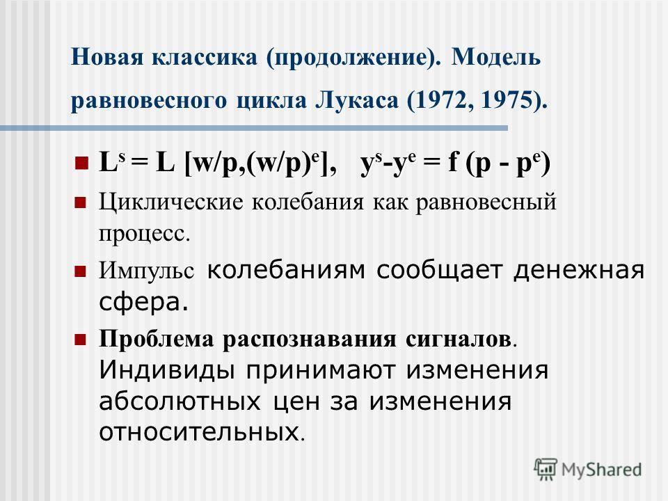 Новая классика (продолжение). Модель равновесного цикла Лукаса (1972, 1975). L s = L [w/p,(w/p) e ], y s -y e = f (p - p e ) L s = L [w/p,(w/p) e ], y s -y e = f (p - p e ) Циклические колебания как равновесный процесс. Импульс колебаниям сообщает де