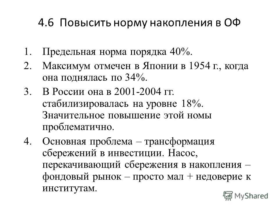 4.6 Повысить норму накопления в ОФ 1.Предельная норма порядка 40%. 2.Максимум отмечен в Японии в 1954 г., когда она поднялась по 34%. 3.В России она в 2001-2004 гг. стабилизировалась на уровне 18%. Значительное повышение этой номы проблематично. 4.Ос