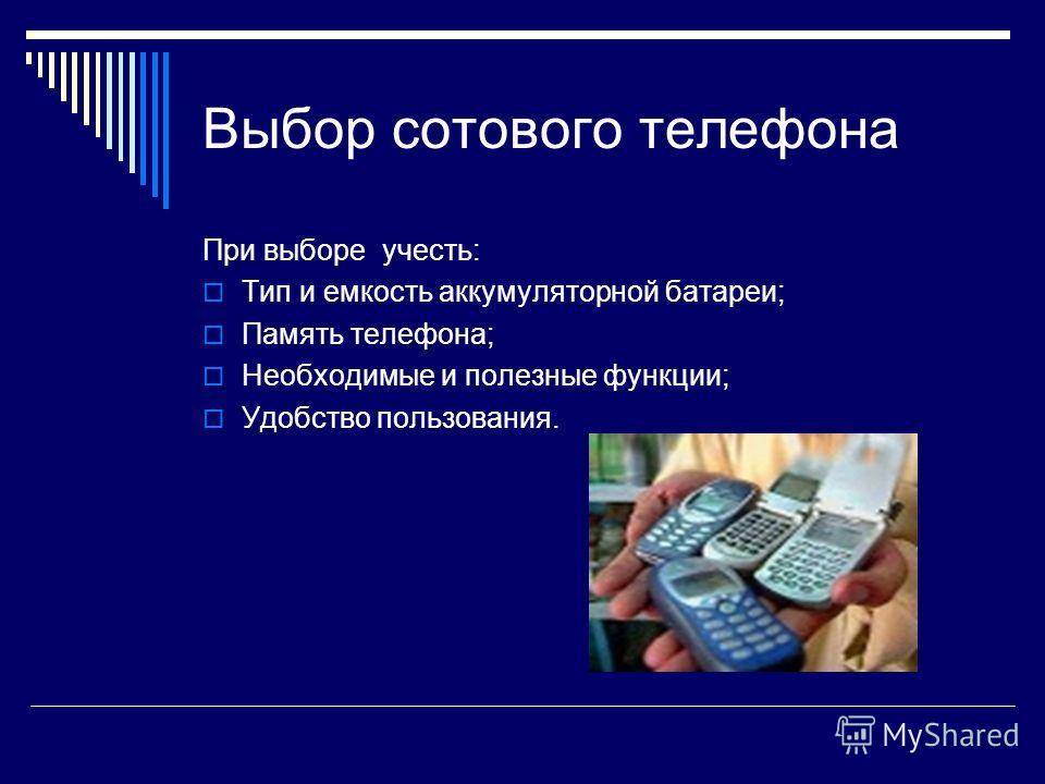 Выбор сотового телефона При выборе учесть: Тип и емкость аккумуляторной батареи; Память телефона; Необходимые и полезные функции; Удобство пользования.