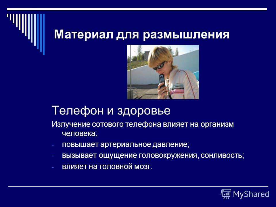 Материал для размышления Телефон и здоровье Излучение сотового телефона влияет на организм человека: - повышает артериальное давление; - вызывает ощущение головокружения, сонливость; - влияет на головной мозг.