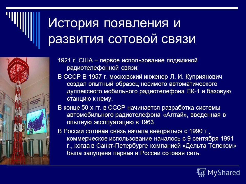 История появления и развития сотовой связи 1921 г. США – первое использование подвижной радиотелефонной связи; В СССР В 1957 г. московский инженер Л. И. Куприянович создал опытный образец носимого автоматического дуплексного мобильного радиотелефона