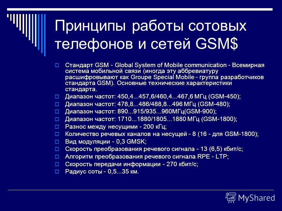Принципы работы сотовых телефонов и сетей GSM$ Стандарт GSM - Global System of Mobile communication - Всемирная система мобильной связи (иногда эту аббревиатуру расшифровывают как Groupe Special Mobile - группа разработчиков стандарта GSM). Основные