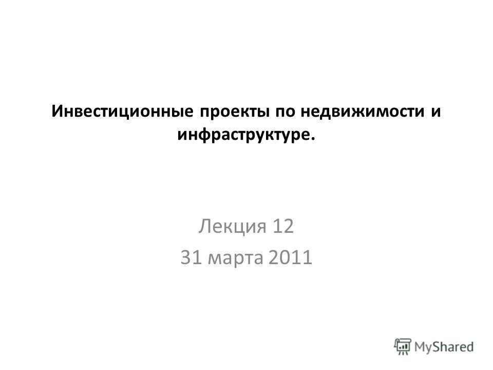Инвестиционные проекты по недвижимости и инфраструктуре. Лекция 12 31 марта 2011