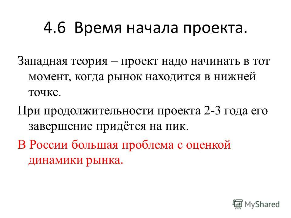 4.6 Время начала проекта. Западная теория – проект надо начинать в тот момент, когда рынок находится в нижней точке. При продолжительности проекта 2-3 года его завершение придётся на пик. В России большая проблема с оценкой динамики рынка.