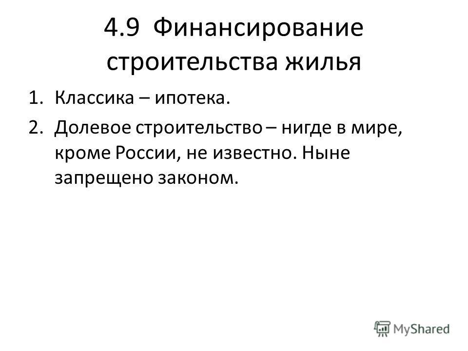 4.9 Финансирование строительства жилья 1.Классика – ипотека. 2.Долевое строительство – нигде в мире, кроме России, не известно. Ныне запрещено законом.