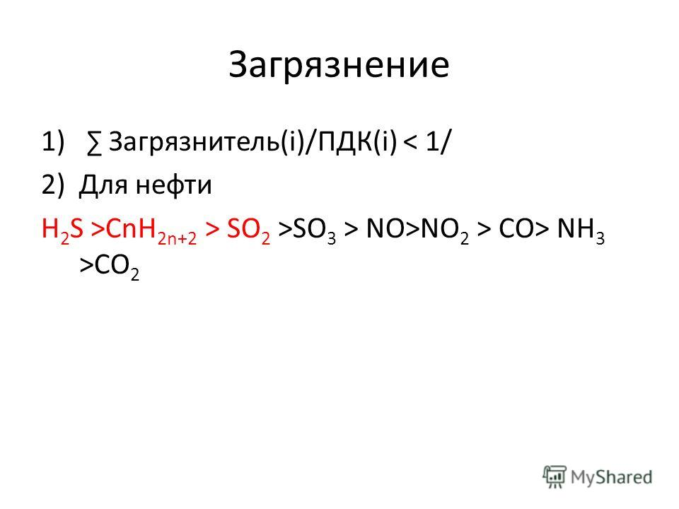 Загрязнение 1) Загрязнитель(i)/ПДК(i) < 1/ 2)Для нефти H 2 S >CnH 2n+2 > SO 2 >SO 3 > NO>NO 2 > CO> NH 3 >CO 2