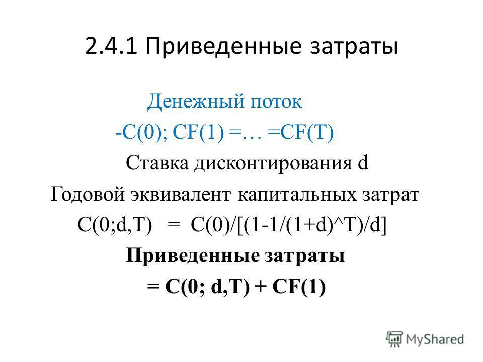 2.4.1 Приведенные затраты Денежный поток -С(0); CF(1) =… =CF(T) Ставка дисконтирования d Годовой эквивалент капитальных затрат C(0;d,T) = С(0)/[(1-1/(1+d)^T)/d] Приведенные затраты = C(0; d,T) + CF(1)